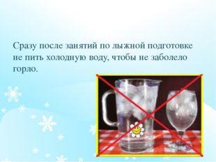 Сразу после занятий по лыжной подготовке не пить холодную воду, чтобы не заб