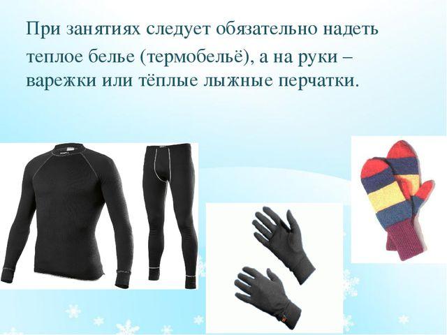 При занятиях следует обязательно надеть теплое белье (термобельё), а на руки...