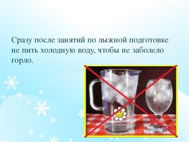 Сразу после занятий по лыжной подготовке не пить холодную воду, чтобы не заб...
