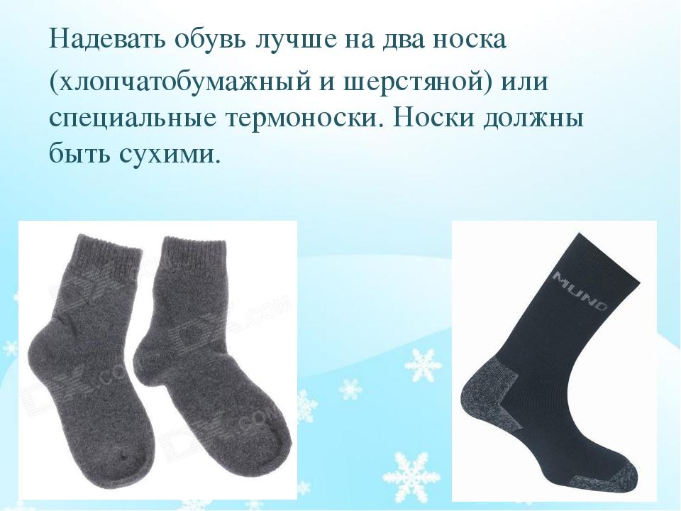 Надевать обувь лучше на два носка (хлопчатобумажный и шерстяной) или специаль...