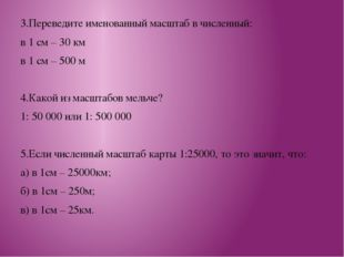 3.Переведите именованный масштаб в численный: в 1 см – 30 км в 1 см – 500 м 4