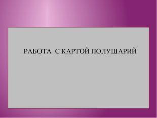 РАБОТА С КАРТОЙ ПОЛУШАРИЙ