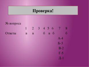 № вопроса 1 2 3 4 5 6 7 8 Ответы в в б в б б А-4 Б-3 В-2 Г-5 Д-1 Проверка!