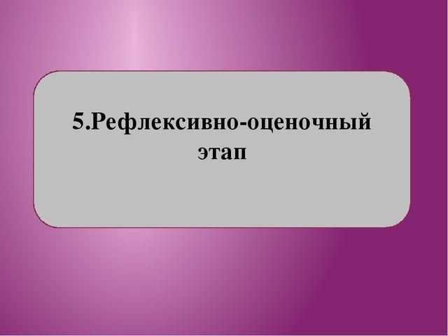 5.Рефлексивно-оценочный этап