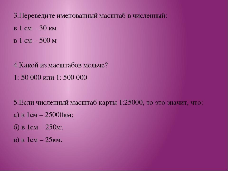 3.Переведите именованный масштаб в численный: в 1 см – 30 км в 1 см – 500 м 4...