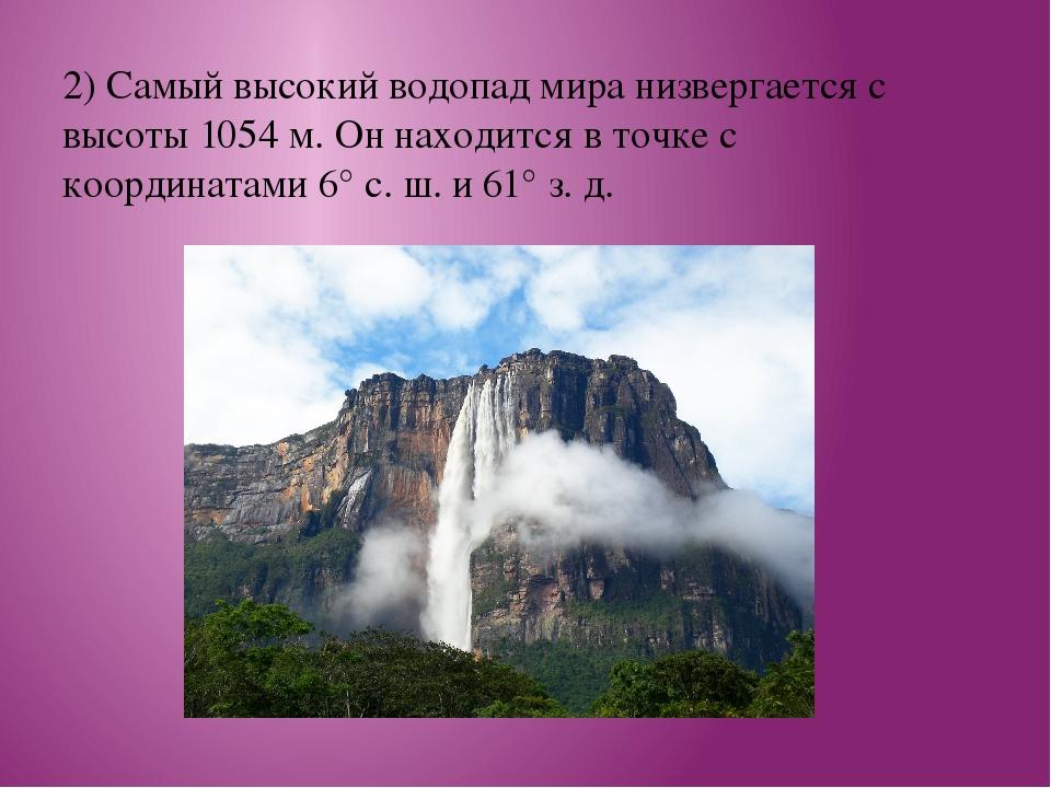 2) Самый высокий водопад мира низвергается с высоты 1054 м. Он находится в то...