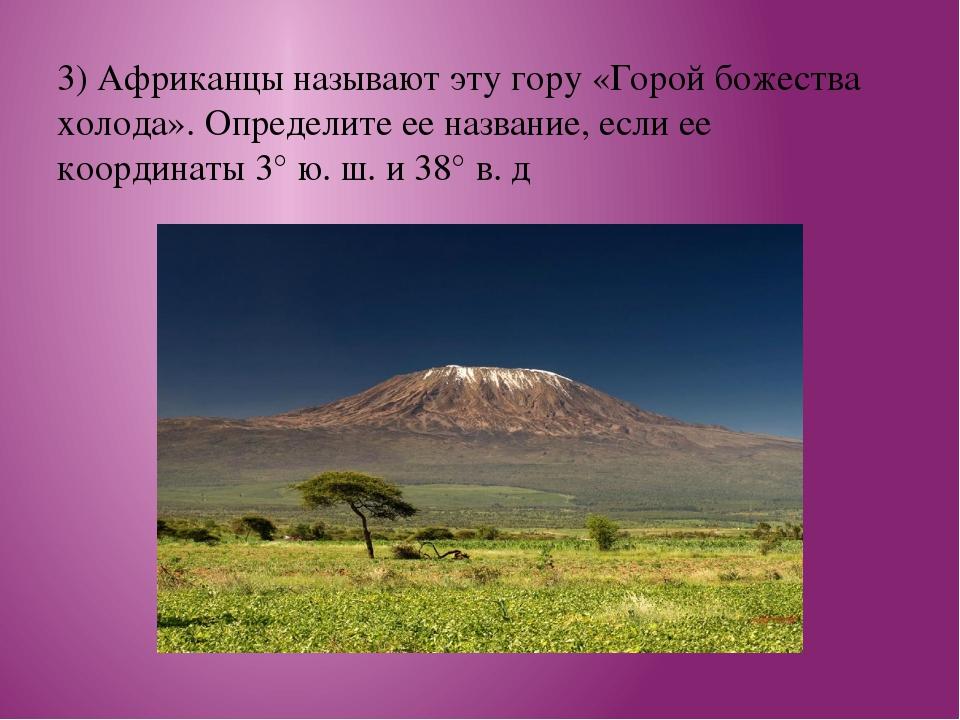 3) Африканцы называют эту гору «Горой божества холода». Определите ее названи...