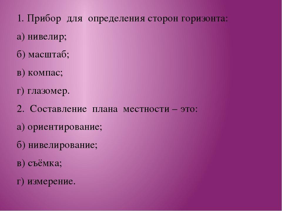 1. Прибор для определения сторон горизонта: а) нивелир; б) масштаб; в) комп...