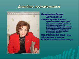 Давайте познакомимся Балашова Елена Евгеньевна Учитель музыки и основ правосл