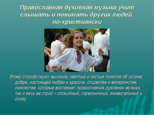 Православная духовная музыка учит слышать и понимать других людей по-христиан