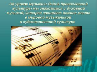 На уроках музыки и Основ православной культуры мы знакомимся с духовной музык