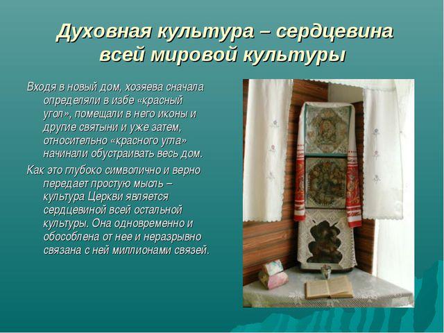 Духовная культура – сердцевина всей мировой культуры Входя в новый дом, хозя...