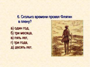 6. Сколько времени провел Флягин в плену? а) один год, б) три месяца, в) пят