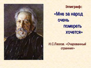 «Мне за народ очень помереть хочется» Н.С.Лесков. «Очарованный странник» Эпиг