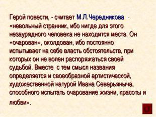 Герой повести, - считает М.Л.Чередникова - «невольный странник, ибо нигде дл
