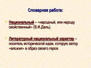 Словарная работа: Национальный – «народный, или народу свойственный» (В.И.Дал