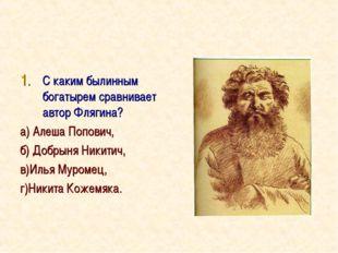 С каким былинным богатырем сравнивает автор Флягина? а) Алеша Попович, б) Доб