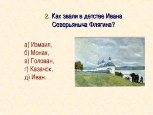 2. Как звали в детстве Ивана Северьяныча Флягина? а) Измаил, б) Монах, в) Го