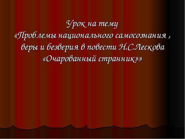 Урок на тему «Проблемы национального самосознания , веры и безверия в повести...