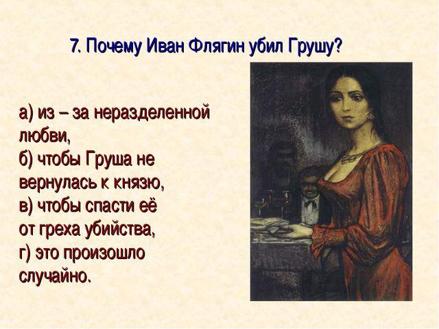7. Почему Иван Флягин убил Грушу? а) из – за неразделенной любви, б) чтобы Г...