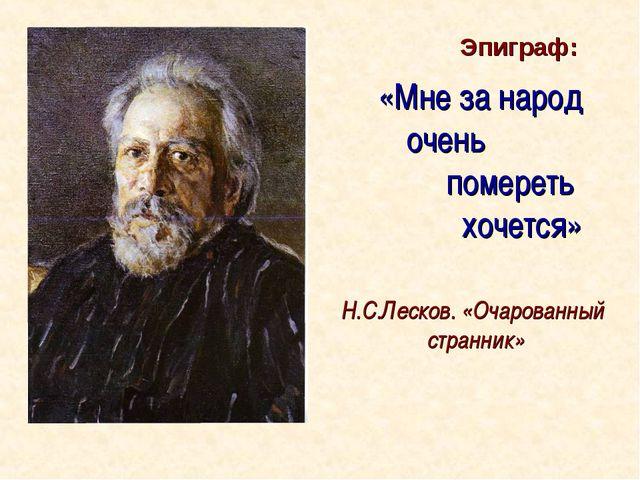 «Мне за народ очень помереть хочется» Н.С.Лесков. «Очарованный странник» Эпиг...