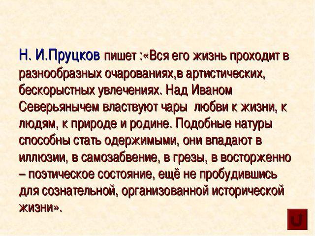 Н. И.Пруцков пишет :«Вся его жизнь проходит в разнообразных очарованиях,в ар...