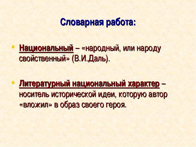 Словарная работа: Национальный – «народный, или народу свойственный» (В.И.Дал...