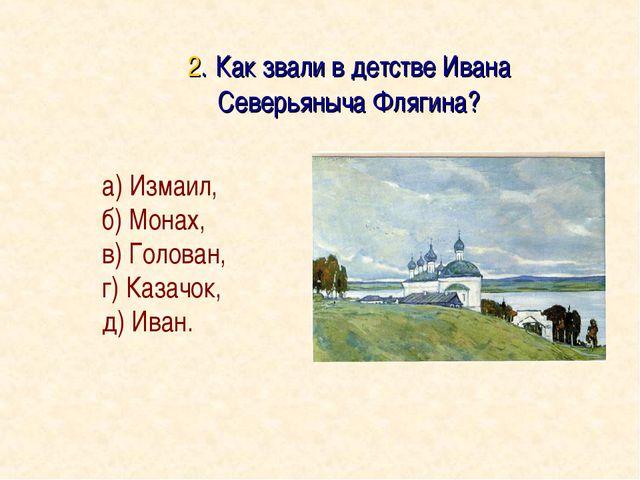 2. Как звали в детстве Ивана Северьяныча Флягина? а) Измаил, б) Монах, в) Го...
