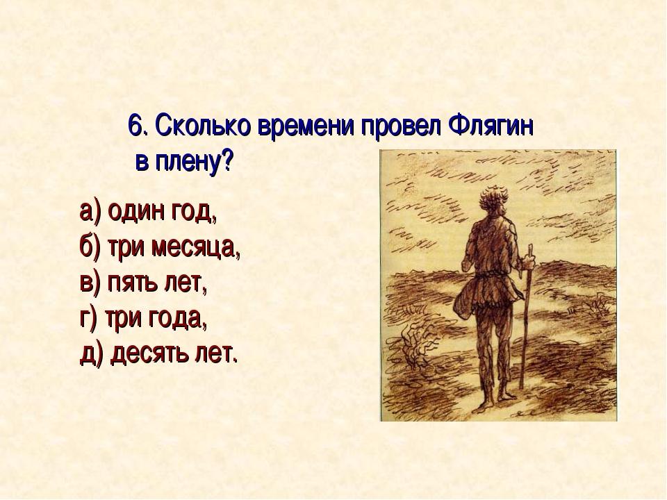 6. Сколько времени провел Флягин в плену? а) один год, б) три месяца, в) пят...