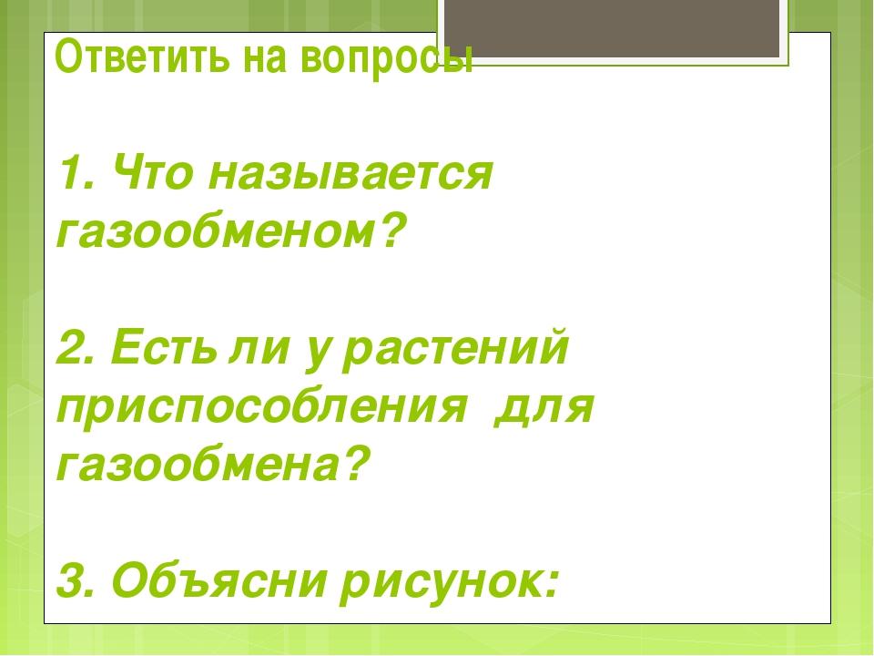 Ответить на вопросы 1. Что называется газообменом? 2. Есть ли у растений прис...