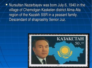 Nursultan Nazarbayev was born July 6, 1940 in the village of Chemolgan Kaskel