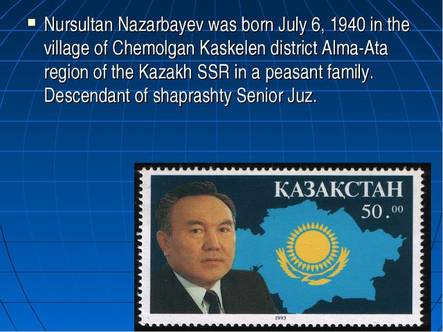 Nursultan Nazarbayev was born July 6, 1940 in the village of Chemolgan Kaskel...
