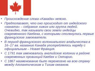 Происхождение слова «Канада» неясно. Предполагают, что оно происходит от инде