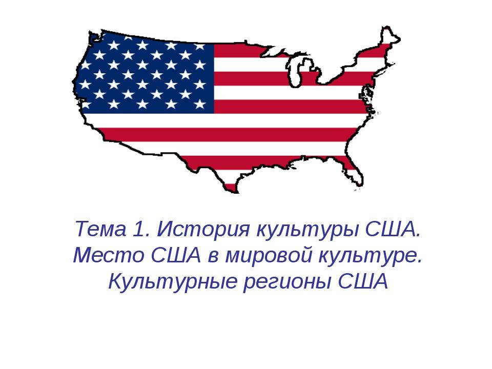 Тема 1. История культуры США. Место США в мировой культуре. Культурные регион...