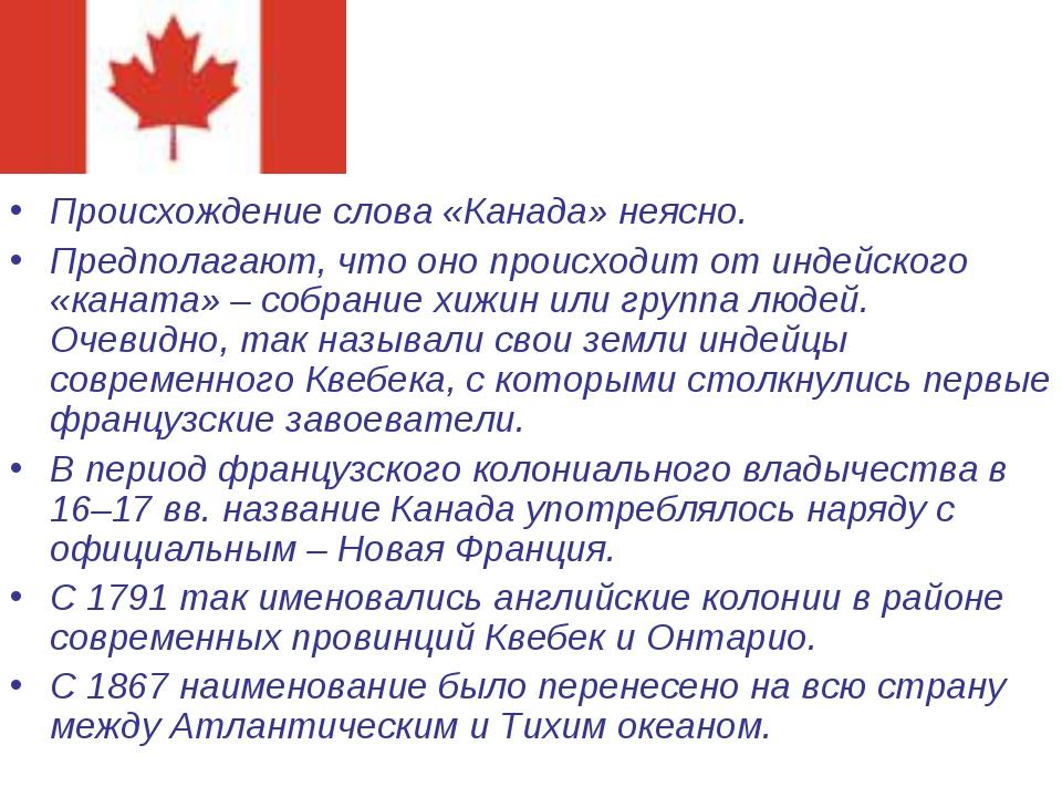 Происхождение слова «Канада» неясно. Предполагают, что оно происходит от инде...