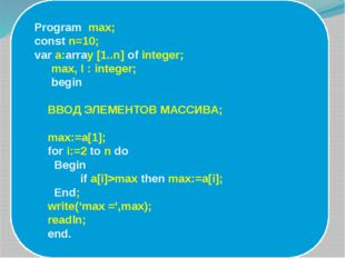 Program max; const n=10; var a:array [1..n] of integer; max, I : integer; be