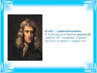 Күшті Ғ әрпімен белгілейміз. SІ жүйесінде күш бірлігіне ньютон (Н) алынған. 1