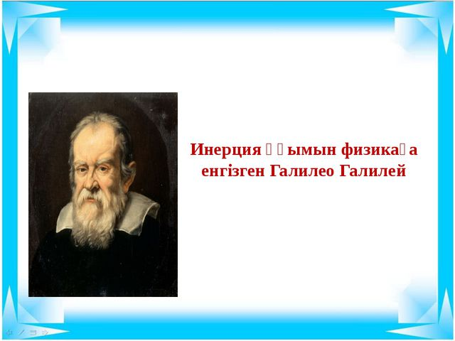 Инерция ұғымын физикаға енгізген Галилео Галилей
