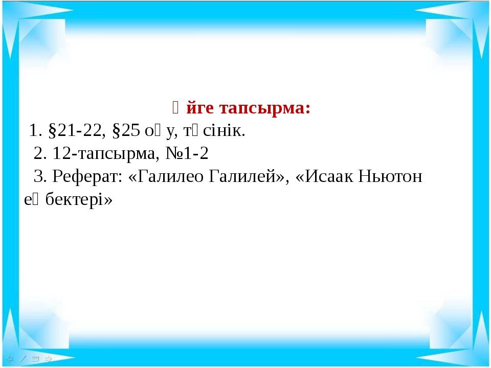 Үйге тапсырма: 1. §21-22, §25 оқу, түсінік. 2. 12-тапсырма, №1-2 3. Реферат:...