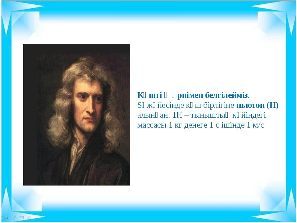 Күшті Ғ әрпімен белгілейміз. SІ жүйесінде күш бірлігіне ньютон (Н) алынған. 1...