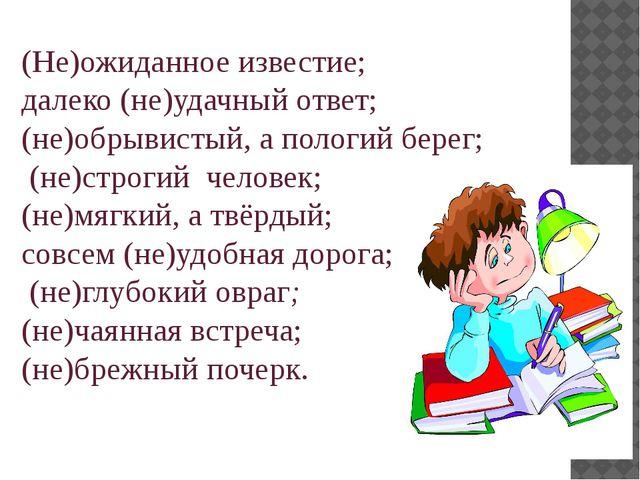 (Не)ожиданное известие; далеко (не)удачный ответ; (не)обрывистый, а пологий б...