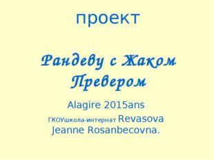 проект Рандеву с Жаком Превером Alagire 2015ans ГКОУшкола-интернат Revasova