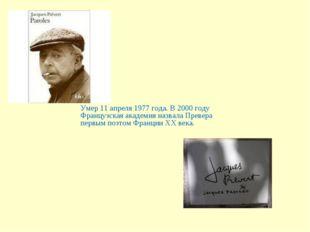 Умер 11 апреля 1977 года. В 2000 году Французская академия назвала Превера пе