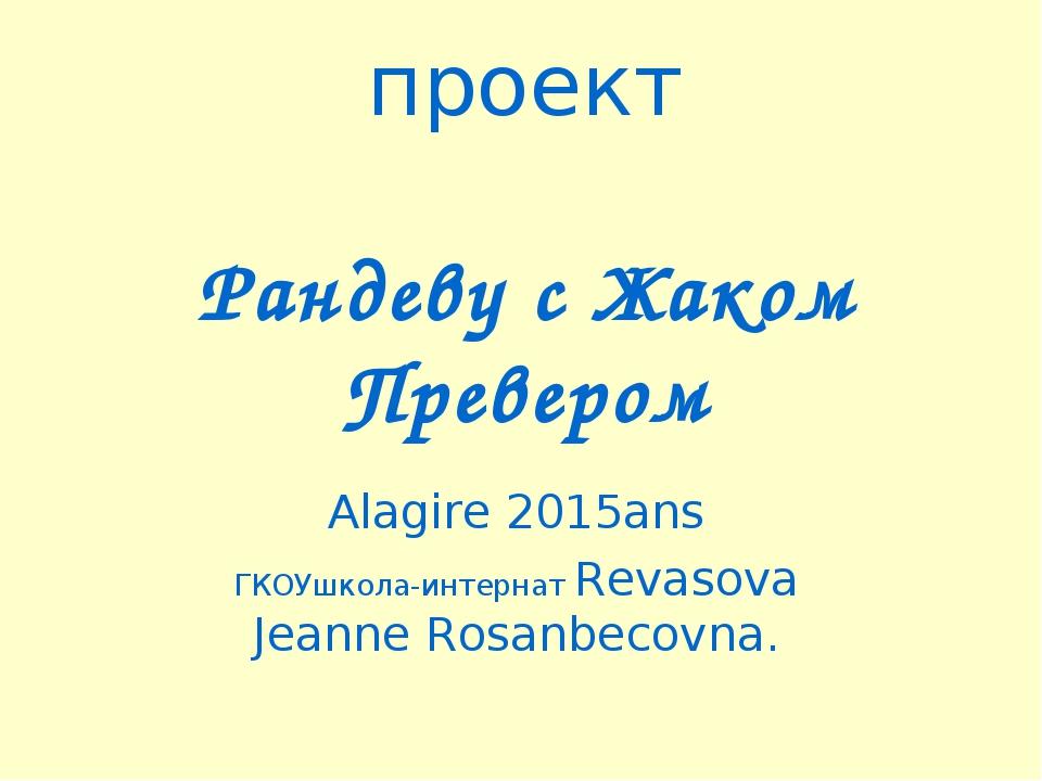 проект Рандеву с Жаком Превером Alagire 2015ans ГКОУшкола-интернат Revasova...