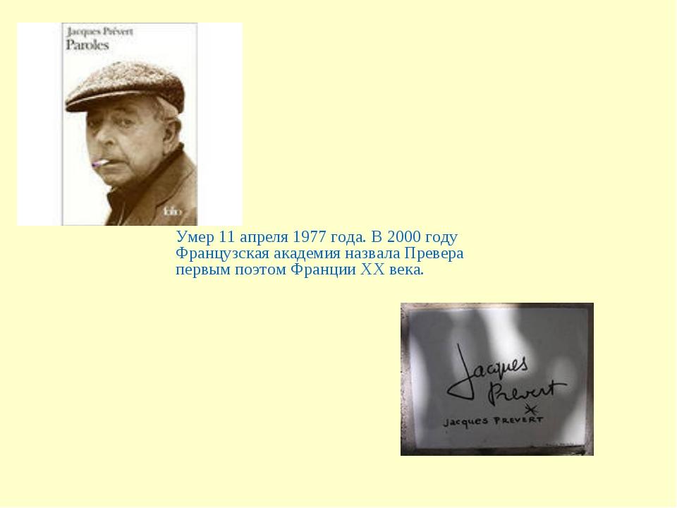 Умер 11 апреля 1977 года. В 2000 году Французская академия назвала Превера пе...