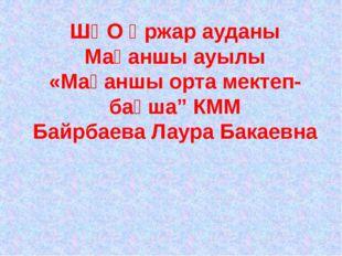 """ШҚО Үржар ауданы Мақаншы ауылы «Мақаншы орта мектеп- бақша"""" КММ Байрбаева Лау"""