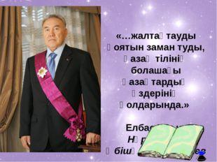 «…жалтақтауды қоятын заман туды, қазақ тiлiнiң болашағы қазақтардың өздерiнiң