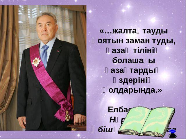 «…жалтақтауды қоятын заман туды, қазақ тiлiнiң болашағы қазақтардың өздерiнiң...