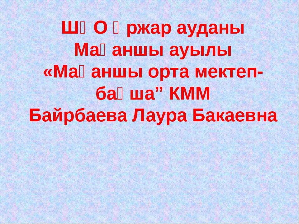 """ШҚО Үржар ауданы Мақаншы ауылы «Мақаншы орта мектеп- бақша"""" КММ Байрбаева Лау..."""