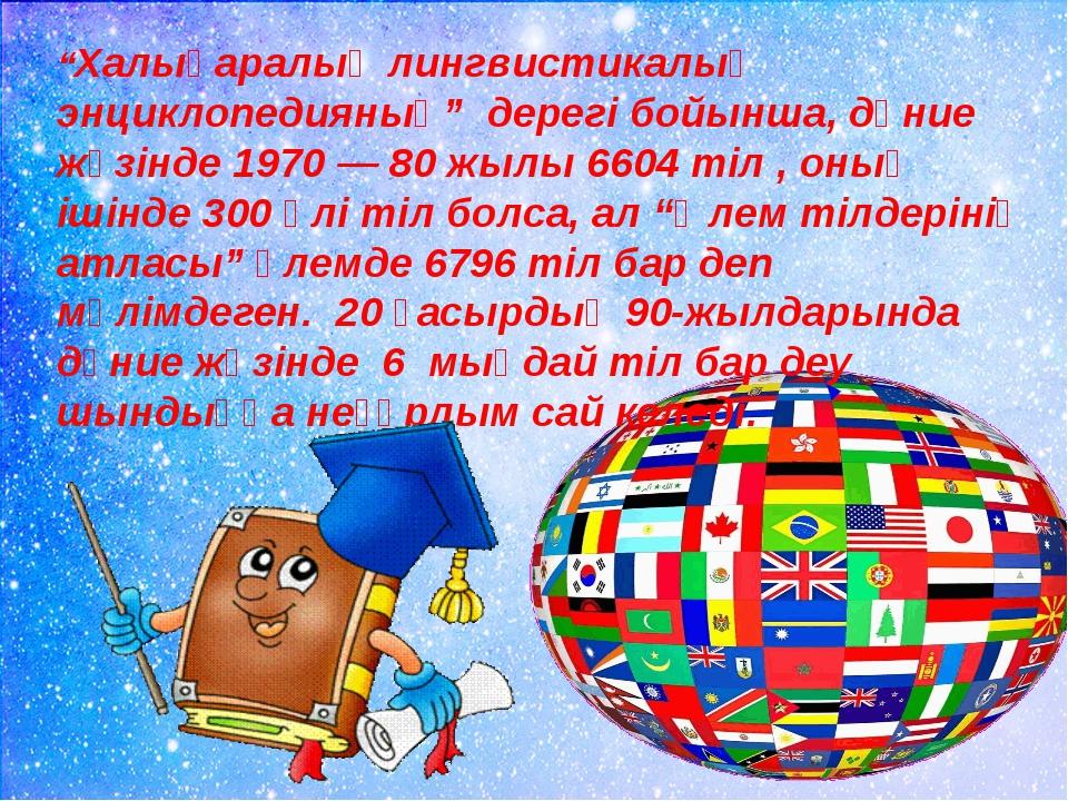 """""""Халықаралық лингвистикалық энциклопедияның"""" дерегі бойынша, дүние жүзінде 19..."""
